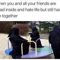 Friends, Life, and Memes: hen you and all your friends are  ad inside and hate life but still hav  together @ayehoodmemes has top notch memes