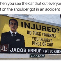 Serves you right: hen you see the car that cut everyor  f on the shoulder got in an accident  ANJURED?  YOU INJURED  JE PIECE OF SHIT  JACOB ERNUP ATTORNEY  LAMAR Serves you right