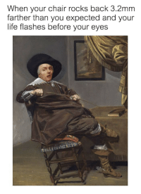 """Dank, Life, and Meme: hen your chair rocks back 3.2mm  farther than you expected and your  life flashes before your <p>My life flahed before my eyes via /r/dank_meme <a href=""""http://ift.tt/2FHlKet"""">http://ift.tt/2FHlKet</a></p>"""