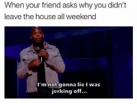 Funny, Netflix, and Dave Chappelle: hen your friend asks why you didn't  leave the house all weekend  I'm not gonna lie I was  jerking off... Honesty is key. Catch both Dave Chappelle comedy specials, Equanimity and The Bird Revelation, now streaming on Netflix @netflixisajoke