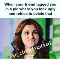 Friends, Revenge, and Ugly: hen your friend tagged you  in a pic where you look ugly  and refuse to delete that  de Tera number bhi aayega 👊🏻 And you start planning in your mind how to take revenge 😂😂