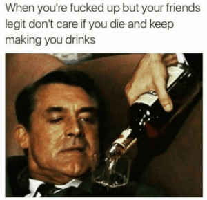 Friends, Legit, and All: hen you're fucked up but your friends  legit don't care if you die and keep  making you drinks We all Know this friends