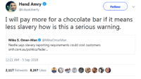 temptation-revelation:  rsbenedict:  kaijutegu:  roachpatrol: I WOULD PAY TEN TIMES AS MUCH FOR CHOCOLATE IF IT MEANT REDUCING THE AMOUNT OF SLAVES IN THE WORLD? HOW IS THIS ANY KIND OF PROBLEM.  good news, you can! the company's called Tony's Chocolonely and their entire purpose is to make slave-free chocolate and reform the chocolate industry. https://tonyschocolonely.com/us/en https://en.wikipedia.org/wiki/Tony%27s_Chocolonely Whole Foods carries it. If you don't want to support an Amazon-owned company, World Market carries it. You can also buy it directly from the company.  It's the best chocolate I've ever had and it's 100% slave free. Tony's Chocolonely works really hard to push for transparency within the chocolate industry and actually has and is following an action plan to eliminate slavery within cocoa production. They're good people who make good chocolate.  A list of slavery-free chocolate companies:  Aldi  Aloha Feels Chocolate  Alma Chocolate  Alter Eco Chocolate  Amano Chocolate  Askinoise Chocolate  The Beach Chocolate Factory  Belicious  Black Mountain Chocolate  Cacaoteca  Caribeans Chocolate  Castronovo Chocolate  Charm School Chocolates  Chocolate Cartel  Chocolat Celeste  Chocolate Tree  Chocolate Troubadour  Choconat  Coco Chocolate  Compartes Chocolates  Dandelion Chocolate  Dark Forest Chocolate  Denman Island Chocolate  Divine Chocolate Co.  Eating Evolved  Eat Your Hat  El Ceibo  The Endangered Species  Equal Exchange  Fairafric  Forever Cocoa  Fresco Chocolate  Fruition Chocolate  Gayleen's Decadence  GEPA Chocolate  Giddy Yo Yo  Grenada Chocolate Company  Grocer's Daughter Chocolate  Guittard  Habitual Chocolate  Hagensborg Chocolates  Health by Chocolate  Hilo Shark Chocolate  HNINA Gourmet  Honest Artisan Chocolate  Hooray  Tuffles Ithaca Fine Chocolates  L.A. Burdick Chocolates  La Iguana Chocolate  Lake Champlain Chocolates  La Siembra Cooperative  Lillie Belle Farms  Madecasse  Malagasy  Maverick Chocolate Company Max Havelaar  Mayan Monkey  Mayordomo  Mia Chocolate  Montezuma's Chocolates  Nayah Amazon Chocolates  Newman's Own Organics  Purdy's Chocolate  Omanahene Cocoa Bean Company  Ombar  OpuLux Fair Trade Chocolate  Original Hawaiian Chocolate  Parliament Chocolate  Montevérgine  Patric Chocolate  Plamil Organic Chocolate  Potomac Chocolate  Pure Lovin' Chocolate  Rain Republic  Rapunzel Pure Organics  Ritual Chocolate  Samaritan Xocolata  Sappho Chocolates  Seed  Bean Chocolate  Shaman Chocolates  Sibú Chocolate  Solkiki Chocolate  Sweet Earth Chocolates  Sweet Impact Fudge  Sweet Riot  Sun Eaters Organics  Taza Chocolate  Terra Nostra Organic  Terroir Chocolate  TCHO  The Chocolate Wave  Theo Chocolate  The Original Chocolate Bar (Houston, TX)  Tobago Estate Chocolate  TONY'S CHOCOLONELY  Vivani Chocolate  Vosges  Wei of Chocolate  Xocolatl Chocolate Zotter     : Hend Amry  @LibyaLiberty  Follow  I will pay more for a chocolate bar if it means  less slavery how is this a serious warning.  Mike S. Omer-Man@MikeOmerMan  Nestle says slavery reporting requirements could cost customers  srmi.exiiauafoliiicxi/icxlkir...  12:21 AM-5 Sep 2018  2,117 Retweets 8.247 Likes  bet  @③ temptation-revelation:  rsbenedict:  kaijutegu:  roachpatrol: I WOULD PAY TEN TIMES AS MUCH FOR CHOCOLATE IF IT MEANT REDUCING THE AMOUNT OF SLAVES IN THE WORLD? HOW IS THIS ANY KIND OF PROBLEM.  good news, you can! the company's called Tony's Chocolonely and their entire purpose is to make slave-free chocolate and reform the chocolate industry. https://tonyschocolonely.com/us/en https://en.wikipedia.org/wiki/Tony%27s_Chocolonely Whole Foods carries it. If you don't want to support an Amazon-owned company, World Market carries it. You can also buy it directly from the company.  It's the best chocolate I've ever had and it's 100% slave free. Tony's Chocolonely works really hard to push for transparency within the chocolate industry and actually has and is following an action plan to eliminate slavery within cocoa production. They're good people who make good chocolate.  A list of slavery-free chocolate companies:  Aldi  Aloha Feels Chocolate  Alma Chocolate  Alter Eco Chocolate  Amano Chocolate  Askinoise Chocolate  The Beach Chocolate Factory  Belicious  Black Mountain Chocolate  Cacaoteca  Caribeans Chocolate  Castronovo Chocolate  Charm School Chocolates  Chocolate Cartel  Chocolat Celeste  Chocolate Tree  Chocolate Troubadour  Choconat  Coco Chocolate  Compartes Chocolates  Dandelion Chocolate  Dark Forest Chocolate  Denman Island Chocolate  Divine Chocolate Co.  Eating Evolved  Eat Your Hat  El Ceibo  The Endangered Species  Equal Exchange  Fairafric  Forever Cocoa  Fresco Chocolate  Fruition Chocolate  Gayleen's Decadence  GEPA Chocolate  Giddy Yo Yo  Grenada Chocolate Company  Grocer's Daughter Chocolate  Guittard  Habitual Chocolate  Hagensborg Chocolates  Health by Chocolate  Hilo Shark Chocolate  HNINA Gourmet  Honest Artisan Chocolate  Hooray  Tuffles Ithaca Fine Chocolates  L.A. Burdick Chocolates  La Iguana Chocolate  Lake Champlain Chocolates  La Siembra Cooperative  Lillie Belle Farms  Madecasse  Malagasy  Maverick Chocolate Company Max Havelaar  Mayan Monkey  Mayordomo  Mia Chocolate  Montezuma's Chocolates  Nayah Amazon Chocolates  Newman's Own Organics  Purdy's Chocolate  Omanahene Cocoa Bean Company  Ombar  OpuLux Fair Trade Chocolate  Original Hawaiian Chocolate  Parliament Chocolate  Montevérgine  Patric Chocolate  Plamil Organic Chocolate  Potomac Chocolate  Pure Lovin' Chocolate  Rain Republic  Rapunzel Pure Organics  Ritual Chocolate  Samaritan Xocolata  Sappho Chocolates  Seed  Bean Chocolate  Shaman Chocolates  Sibú Chocolate  Solkiki Chocolate  Sweet Earth Chocolates  Sweet Impact Fudge  Sweet Riot  Sun Eaters Organics  Taza Chocolate  Terra Nostra Organic  Terroir Chocolate  TCHO  The Chocolate Wave  Theo Chocolate  The Original Chocolate Bar (Houston, TX)  Tobago Estate Chocolate  TONY'S CHOCOLONELY  Vivani Chocolate  Vosges  Wei of Chocolate  Xocolatl Chocolate Zotter