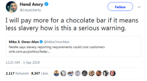 Amazon, Anaconda, and CoCo: Hend Amry  @LibyaLiberty  Follow  I will pay more for a chocolate bar if it means  less slavery how is this a serious warning.  Mike S. Omer-Man@MikeOmerMan  Nestle says slavery reporting requirements could cost customers  srmi.exiiauafoliiicxi/icxlkir...  12:21 AM-5 Sep 2018  2,117 Retweets 8.247 Likes  bet  @③ slab-o-meat: rsbenedict:  kaijutegu:  roachpatrol: I WOULD PAY TEN TIMES AS MUCH FOR CHOCOLATE IF IT MEANT REDUCING THE AMOUNT OF SLAVES IN THE WORLD? HOW IS THIS ANY KIND OF PROBLEM.  good news, you can! the company's called Tony's Chocolonely and their entire purpose is to make slave-free chocolate and reform the chocolate industry. https://tonyschocolonely.com/us/en https://en.wikipedia.org/wiki/Tony%27s_Chocolonely Whole Foods carries it. If you don't want to support an Amazon-owned company, World Market carries it. You can also buy it directly from the company.  It's the best chocolate I've ever had and it's 100% slave free. Tony's Chocolonely works really hard to push for transparency within the chocolate industry and actually has and is following an action plan to eliminate slavery within cocoa production. They're good people who make good chocolate.  A list of slavery-free chocolate companies:  Aldi  Aloha Feels Chocolate  Alma Chocolate  Alter Eco Chocolate  Amano Chocolate  Askinoise Chocolate  The Beach Chocolate Factory  Belicious  Black Mountain Chocolate  Cacaoteca  Caribeans Chocolate  Castronovo Chocolate  Charm School Chocolates  Chocolate Cartel  Chocolat Celeste  Chocolate Tree  Chocolate Troubadour  Choconat  Coco Chocolate  Compartes Chocolates  Dandelion Chocolate  Dark Forest Chocolate  Denman Island Chocolate  Divine Chocolate Co.  Eating Evolved  Eat Your Hat  El Ceibo  The Endangered Species  Equal Exchange  Fairafric  Forever Cocoa  Fresco Chocolate  Fruition Chocolate  Gayleen's Decadence  GEPA Chocolate  Giddy Yo Yo  Grenada Chocolate Company  Grocer's Daughter Chocolate  Guittard  Habitual Chocolate  Hagensborg Chocolates  Health by Chocolate  Hilo Shark Chocolate  HNINA Gourmet  Honest Artisan Chocolate  Hooray  Tuffles Ithaca Fine Chocolates  L.A. Burdick Chocolates  La Iguana Chocolate  Lake Champlain Chocolates  La Siembra Cooperative  Lillie Belle Farms  Madecasse  Malagasy  Maverick Chocolate Company Max Havelaar  Mayan Monkey  Mayordomo  Mia Chocolate  Montezuma's Chocolates  Nayah Amazon Chocolates  Newman's Own Organics  Purdy's Chocolate  Omanahene Cocoa Bean Company  Ombar  OpuLux Fair Trade Chocolate  Original Hawaiian Chocolate  Parliament Chocolate  Montevérgine  Patric Chocolate  Plamil Organic Chocolate  Potomac Chocolate  Pure Lovin' Chocolate  Rain Republic  Rapunzel Pure Organics  Ritual Chocolate  Samaritan Xocolata  Sappho Chocolates  Seed  Bean Chocolate  Shaman Chocolates  Sibú Chocolate  Solkiki Chocolate  Sweet Earth Chocolates  Sweet Impact Fudge  Sweet Riot  Sun Eaters Organics  Taza Chocolate  Terra Nostra Organic  Terroir Chocolate  TCHO  The Chocolate Wave  Theo Chocolate  The Original Chocolate Bar (Houston, TX)  Tobago Estate Chocolate  TONY'S CHOCOLONELY  Vivani Chocolate  Vosges  Wei of Chocolate  Xocolatl Chocolate Zotter
