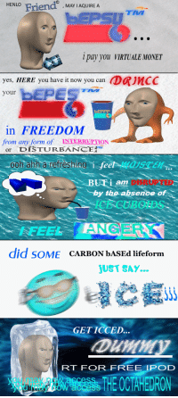 """<p>I C E</p>: HENLO Friend MAIQUIE A  TNA  i pay you VIRTUALE MONET  yes, HERE you have it now you can DRJMCC  bEPES  your  bEPPP  in FREEDOM  from any form of INTERRUPTION  or DISTURBANCE!""""  ooh ahh arefèshine  ISCEn  BUTiam  DISRUPTED  by the absence of  CECUBOIDS  ANGERK  7FEEL  did SoME CarBoN bASEd lifeform  UST SAY...  GET ICCED  RT FOR FREE IPOD  THE 0CTAHEDRON <p>I C E</p>"""