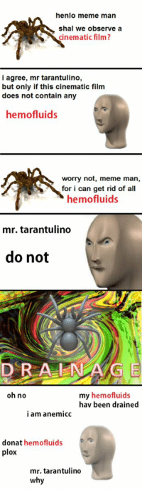 A tarantulino film https://t.co/E1BS9uTxMj: henlo meme man  shal we observe a  cinematic film?  i agree, mr tarantulino,  but only if this cinematic film  does not contain any  hemofluids  worry not, meme man,  for i can get rid of all  hemofluids  mr. tarantulino  do not  DRA NG E  oh no  my hemofluids  hav been drained  i am anemicc  donat hemofluids  plox  mr. tarantulino  why A tarantulino film https://t.co/E1BS9uTxMj