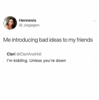 Bad, Friends, and Girl Memes: Hennesis  @_segagen  Me introducing bad ideas to my friends  Clari @ClariAnahhii  I'm kidding. Unless you're down Hey @mybestiesays u ready to make bad decisions and ruin our lives this weekend?