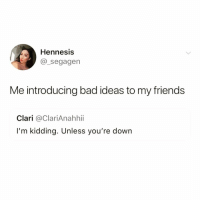 I mean I'm just sayin' @tiny_cinema 😂: Hennesis  @_segagen  Me introducing bad ideas to my friends  Clari @ClariAnahhi  I'm kidding. Unless you're down I mean I'm just sayin' @tiny_cinema 😂