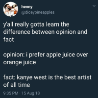 Apple, Juice, and Kanye: henny  @diceypineapples  y all really gotta learn the  difference between opinion and  fact  opinion: i prefer apple juice over  orange juice  fact: kanye west is the best artist  of all time  9:35 PM 15 Aug 18