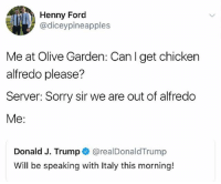 @olivegarden can I get a life time supply of Alfredo sauce? Thanks: Henny Ford  @diceypineapples  Me at Olive Garden: Canl get chicken  alfredo please?  Server: Sorry sir we are out of alfredo  Me:  Donald J. Trump @realDonaldTrump  Will be speaking with Italy this morning! @olivegarden can I get a life time supply of Alfredo sauce? Thanks