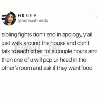 Food, Head, and Memes: HENNY  @hennaahmedx  sibling fights don't end in apology, y'all  just walk around the house and don't  talk to each other for a couple hours and  then one of u will pop ur head in the  other's room and ask if they want food 😂Tag your sibling