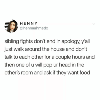 Food, Funny, and Head: HENNY  @hennaahmedx  sibling fights don't end in apology, y'all  just walk around the house and don't  talk to each other for a couple hours and  then one of u will pop ur head in the  other's room and ask if they want food True or nah @meme.w0rld 😂
