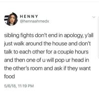 Food, Head, and Latinos: HENNY  @hennaahmedx  sibling fights don't end in apology, y'all  just walk around the house and don't  talk to each other for a couple hours  and then one of u will pop ur head in  the other's room and ask if they want  food  5/6/18, 11:19 PM Tag sibling 👌🏼👌🏼😂😂 🔥 Follow Us 👉 @latinoswithattitude 🔥 latinosbelike latinasbelike latinoproblems mexicansbelike mexican mexicanproblems hispanicsbelike hispanic hispanicproblems latina latinas latino latinos hispanicsbelike