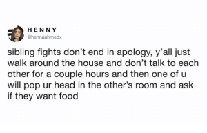 "Bitch, Dad, and Food: HENNY  @hennaahmedx  sibling fights don't end in apology, y'all just  walk around the house and don't talk to each  other for a couple hours and then one of u  will pop ur head in the other's room and ask  if they want food brandourie:  taylortut:  cardozzza:  relatablemagic:  If you try too early they throw something at your big head   the only caveat is if one sibling cries, in which case fights end in ""oh god i'm sorry i'm sorry don't tell dad""   I remember one time i threw a high heel at my step sisters forhead and hit her right in the middle. She was gonna scream but i clasped my hand over her mouth and told her ""I'll tell Victor you like him if you tell dad i hit you with the high heel"" this bitch calmed down right then and there"
