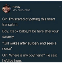 if your girl catches you cheating, should you forgive her?: Henny  @hennydemiks  Girl: I'm scared of getting this heart  transplant.  Boy: It's ok babe, I'll be here after your  surgery.  *Girl wakes after surgery and sees a  nurse  Girl: Where is my boyfriend? He said  he'd be here if your girl catches you cheating, should you forgive her?