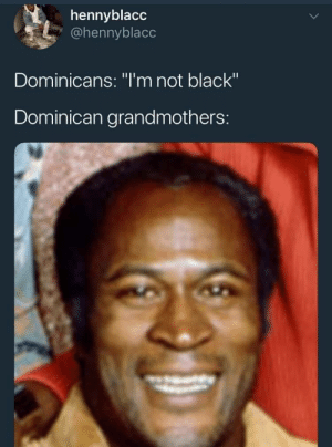 "Dank, Memes, and Target: hennyblacc  @hennyblacc  Dominicans: ""I'm not black""  Dominican grandmothers: Okay girl by cleevethagreat MORE MEMES"