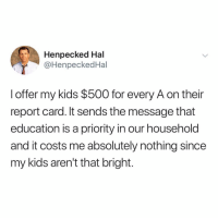 Memes, Chess, and Kids: Henpecked Hal  @HenpeckedHal  l offer my kids $500 for every A on their  report card. It sends the message that  education is a priority in our household  and it costs me absolutely nothing since  my kids aren't that bright. Chess not checkers!