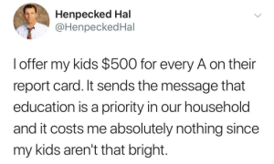 Setting realistic goals: Henpecked Hal  @HenpeckedHal  l offer my kids $500 for every A on their  report card. It sends the message that  education is a priority in our household  and it costs me absolutely nothing since  my kids aren't that bright. Setting realistic goals