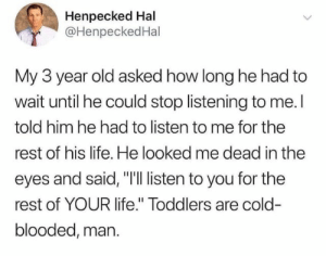 "from twitter.com/henpeckedhal: Henpecked Hal  @HenpeckedHal  My 3 year old asked how long he had to  wait until he could stop listening to me. I  told him he had to listen to me for the  rest of his life. He looked me dead in the  eyes and said, ""I'Il listen to you for the  rest of YOUR life."" Toddlers are cold-  blooded, man. from twitter.com/henpeckedhal"