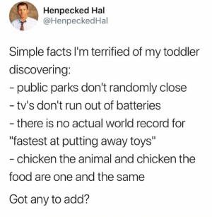"Dank, Facts, and Food: Henpecked Hal  @HenpeckedHal  Simple facts I'm terrified of my toddler  discovering:  public parks don't randomly close  tv's don't run out of batteries  - there is no actual world record for  ""fastest at putting away toys""  - chicken the animal and chicken the  food are one and the same  Got any to add? Not everything I'm eating is ""spicy.""   (via Twitter.com/HenpeckedHal)"