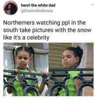 Blackpeopletwitter, Dad, and Pictures: henri the white dad  @ExoticAmbrosia  Northerners watching ppl in the  south take pictures with the snow  like it's a celebrity <p>Peasants frolicking (via /r/BlackPeopleTwitter)</p>