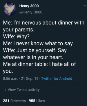 meirl: Henry 3000  @Henry_3000  Me:I'm nervous about dinner with  your parents.  Wife: Why?  Me: I never know what to say.  Wife: Just be yourself. Say  whatever is in your heart.  Me at dinner table: I hate all of  you.  8:56 a.m. 21 Sep. 19 Twitter for Android  i View Tweet activity  281 Retweets 955 Likes meirl