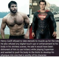 Memes, Henry Cavill, and 🤖: Henry Cavill refused to take steroids to muscle up for the role.  He also refused any digital touch-ups or enhancement to his  body in his shirtless scenes. He said it would have been  dishonest of him to use trickery while playing Superman  and wanted to push his body to the limits to develop his  physique into one that is worthy of his character Nice !!!