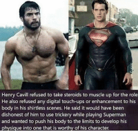 Gym, Respect, and Superman: Henry Cavill refused to take steroids to muscle up for the role  He also refused any digital touch-ups or enhancement to his  body in his shirtless scenes. He said it would have been  dishonest of him to use trickery while playing Superman  and wanted to push his body to the limits to develop his  physique into one that is worthy of his character. Respect 💪 . @DOYOUEVEN 👈🏼🖤 70% OFF BLACKOUT SALE IS NOW LIVE! 🖤 tap the link in our BIO! 💸