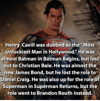 "But now he's Superman, so it all worked out 💪🏼😄: Henry Cavill was dubbed as the ""Most  Unluckiest Man in Hollywood."" He was  almost Batman in Batman Begins, but lost  out to Christian Bale. He was almost the  new James Bond, but he lost the role to  Daniel Craig. He was also up for the role of  Superman in Superman Returns, but the  role went to Brandon Routh instead. But now he's Superman, so it all worked out 💪🏼😄"