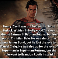 "And now he's the man of steel. dc dccomics dceu dcu dcrebirth dcnation dcextendeduniverse batman superman manofsteel thedarkknight wonderwoman justiceleague cyborg aquaman martianmanhunter greenlantern theflash greenarrow suicidesquad thejoker harleyquinn comics injusticegodsamongus: Henry Cavill was dubbed as the ""Most  Unluckiest Man in Hollywood."" He was  almost Batman in Batman Begins, but lost  out to Christian Bale. He was almost the  new James Bond, but he lost the roleto  Daniel Craig. He was also up for the role of  Superman in Superman Returns, but the  role went to Brandon Routh instead. And now he's the man of steel. dc dccomics dceu dcu dcrebirth dcnation dcextendeduniverse batman superman manofsteel thedarkknight wonderwoman justiceleague cyborg aquaman martianmanhunter greenlantern theflash greenarrow suicidesquad thejoker harleyquinn comics injusticegodsamongus"