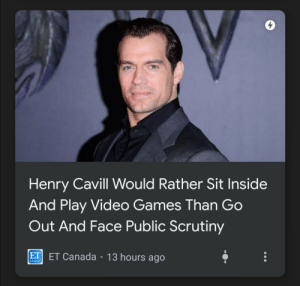 me⚔️irl: Henry Cavill Would Rather Sit Inside  And Play Video Games Than Go  Out And Face Public Scrutiny  ET ET Canada • 13 hours ago  CANADA me⚔️irl
