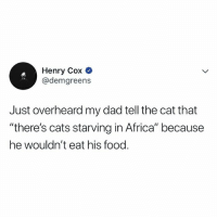 "Africa, Cats, and Dad: Henry Cox O  @demgreens  Just overheard my dad tell the cat that  ""there's cats starving in Africa"" because  he wouldn't eat his food. 😭😭"