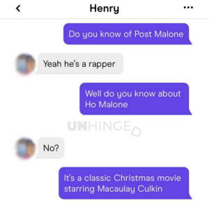 It's Christmas movie season: Henry  Do you know of Post Malone  Yeah he's a rapper  Well do you know about  Ho Malone  UNHINGED  No?  It's a classic Christmas movie  starring Macaulay Culkin It's Christmas movie season