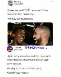 Chai!😂😂💔 ➡Tag a friend to see this: Henry O  @Onos147  Someone said FCMB has more Twitter  followers than customers.  We play too much really.  FCMB fO @KraksTV  @MyFCMB  FCMB  Dear Henry, someone said you have more  twitter followers than the money in your  bank account.  We play too much in this country.  치nserts your meme* Chai!😂😂💔 ➡Tag a friend to see this