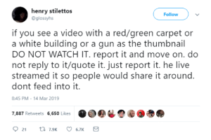 Tumblr, Twitter, and Blog: henry stilettos  @glossyhs  Follow  if you see a video with a red/green carpet or  a white building or a gun as the thumbnail  DO NOT WATCH IT. report it and move on. do  not reply to it/quote it. just report it. he live  streamed it so people would share it around.  dont feed into it.  8:45 PM -14 Mar 2019  7.887 Retweets 6,650 LikesO  2t7.9 6.7K tetriswave: Hey so uhhh this is extremely important. Please be careful when going around. I think I ran across the video myself, but I didn't really stick around it to find out what it was for sure. It is suggested to turn off video autoplay, especially if you use Twitter a lot. Stay safe, everyone. Pray for New Zealand.
