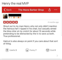 Barber, Haircut, and True: Henry the real MVP  Back  The Mane Barber Shop  4 months ago  Shout out to my man Henry who not only didn't mention  the heinous fart I ripped in his chair, but casually aimed  the blow drier at my crotch for about 15 seconds while  pretending to be distracted by the tv to save us both.  True professional.  Haircut is also always on point if you care about that sort  of thing.  Useful 2 n7ol o <p>A true hero</p>