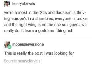 Huh, Guess, and History: henryclervals  we're almost in the '20s and dadaism is thriv-  ing, europe's in a shambles, everyone is broke  and the right wing is on the rise so i guess we  really don't learn a goddamn thing huh  moonisneveralone  This is really the post I was looking for  Source: henryclervals History repeats