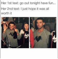 Funny, Text, and Hope: Her 1st text: go out tonight have fun..  Her 2nd text: I just hope it was all  worth it 😑