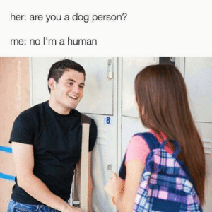 Touche: her: are you a dog person?  me: no l'm a human Touche