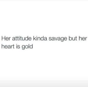 Her Heart: Her attitude kinda savage but her  heart is gold