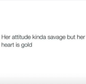 Attitude: Her attitude kinda savage but her  heart is gold