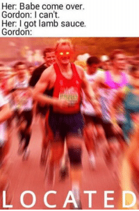 Her: Babe come over.  Gordon: can't.  Her: I got lamb sauce.  Gordon:  LOCATED dankmemes LAMB👅SAUCE