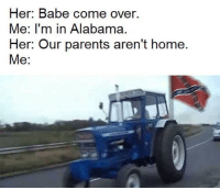 Come Over, Memes, and Parents: Her: Babe come over.  Me: I'm in Alabama.  Her: Our parents aren't home.  Me: Sweet home Alabama via /r/memes http://bit.ly/2DUlppp