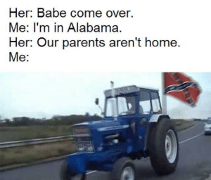 Come Over, Dank, and Memes: Her: Babe come over.  Me: I'm in Alabama.  Her: Our parents aren't home.  Me: Sweet home Alabama by JMANG-Jakey MORE MEMES