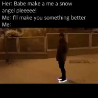 Memes, Angel, and Snow: Her: Babe make a me a snow  angel pleeeee!  Me: I'll make you something better  Me SayNoMore