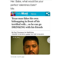 """Drinking, Friends, and Memes: Her: Babe, what would be your  perfect Valentines Date?  Me:  -«Dailymail  News  com  Texas man fakes his own  kidnapping in front of his  terrified wife... so he can go  DRINKING with his friends  By Paul Thompson for MailOnline  13:00 EST 13 Oct 2013, updated 13:41 EST 13 Oct 2013  IG @ Taxo-  2/13/18 9:37 AM What I say: """"Whatever makes you happy, babe"""""""