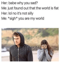 No titty havin' ass bitch!: Her: babe why you sad?  Me: just found out that the world is flat  Her: lol no it's not silly  Me: *sigh* you are my world  Lut No titty havin' ass bitch!