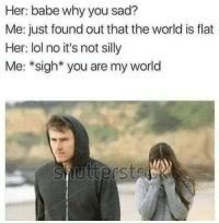 """<p>Sigh! via /r/memes <a href=""""http://ift.tt/2gsgQdi"""">http://ift.tt/2gsgQdi</a></p>: Her: babe why you sad?  Me: just found out that the world is flat  Her: lol no it's not silly  Me: *sigh* you are my world <p>Sigh! via /r/memes <a href=""""http://ift.tt/2gsgQdi"""">http://ift.tt/2gsgQdi</a></p>"""