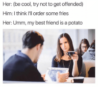 Best Friend, Best, and Cool: Her: (be cool, try not to get offended)  Him: I think I'l order some fries  Her: Umm, my best friend is a potato  eFunnyintrovert Her: She's actually right here say hi Katie The fries I ordered: Hey Greg Me: What the fuck
