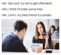 I'm that potato @thefunnyintrovert: Her: (be cool, try not to get offended)  Him: I think I'll order some fries  Her: Umm, my best friend is a potato  IG  unny Introvert I'm that potato @thefunnyintrovert